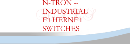 N-TRON --  INDUSTRIAL ETHERNET SWITCHES